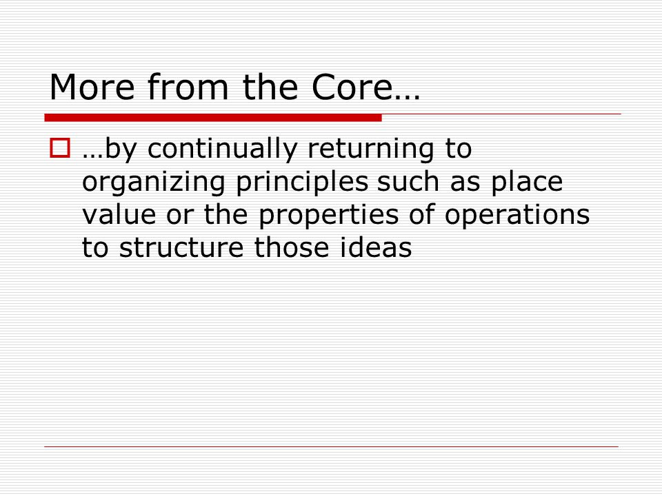 More from the Core…  …by continually returning to organizing principles such as place value or the properties of operations to structure those ideas