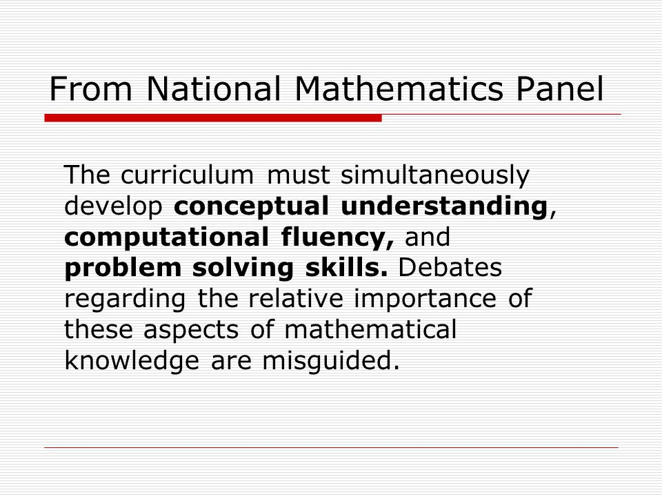 From National Mathematics Panel The curriculum must simultaneously develop conceptual understanding, computational fluency, and problem solving skills.
