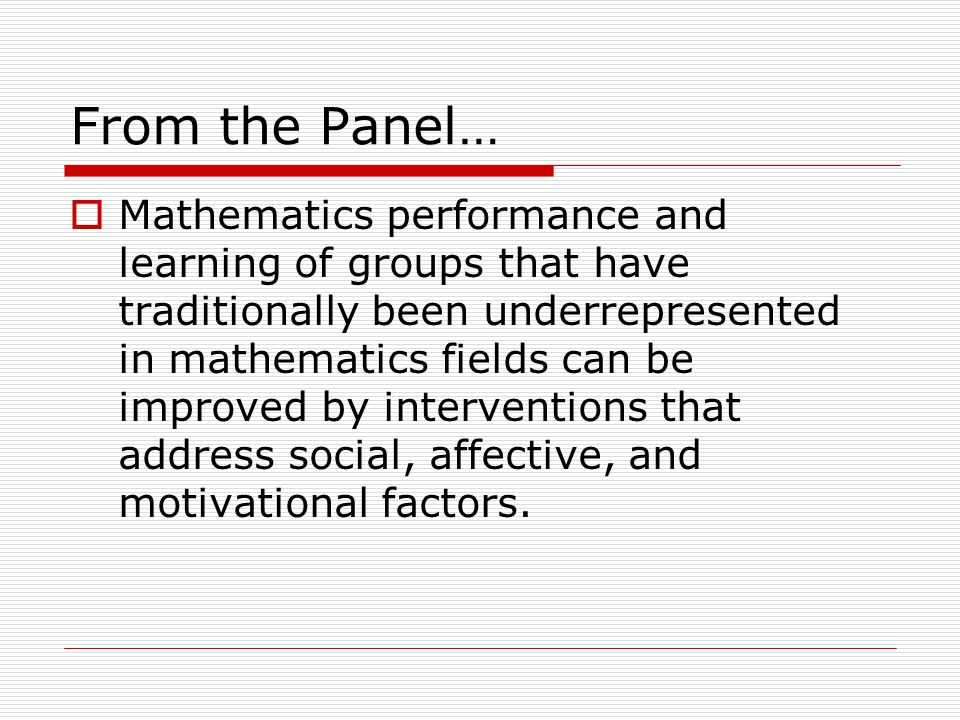 From the Panel…  Mathematics performance and learning of groups that have traditionally been underrepresented in mathematics fields can be improved by interventions that address social, affective, and motivational factors.
