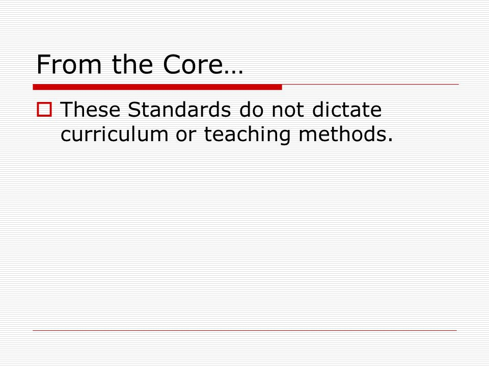 From the Core…  These Standards do not dictate curriculum or teaching methods.