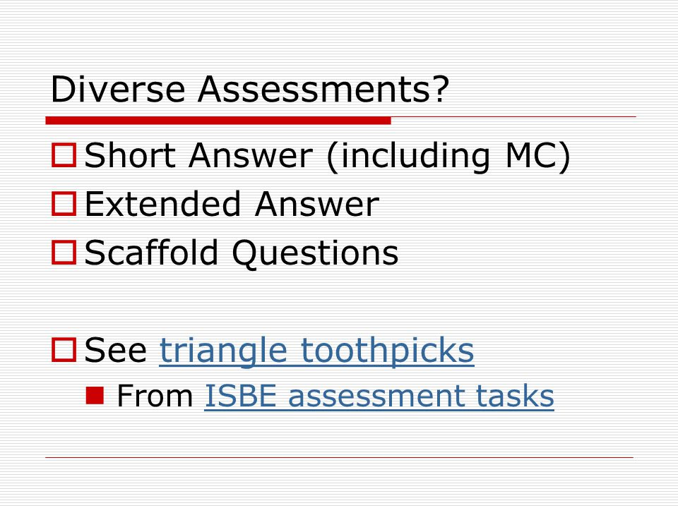 Diverse Assessments?  Short Answer (including MC)  Extended Answer  Scaffold Questions  See triangle toothpickstriangle toothpicks From ISBE asses
