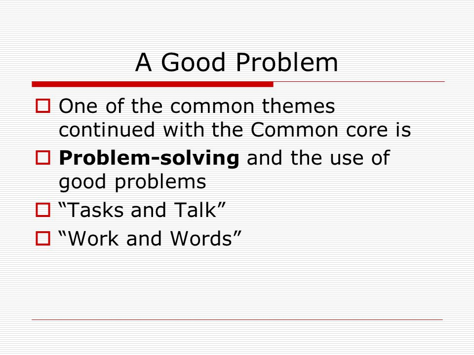 A Good Problem  One of the common themes continued with the Common core is  Problem-solving and the use of good problems  Tasks and Talk  Work and Words