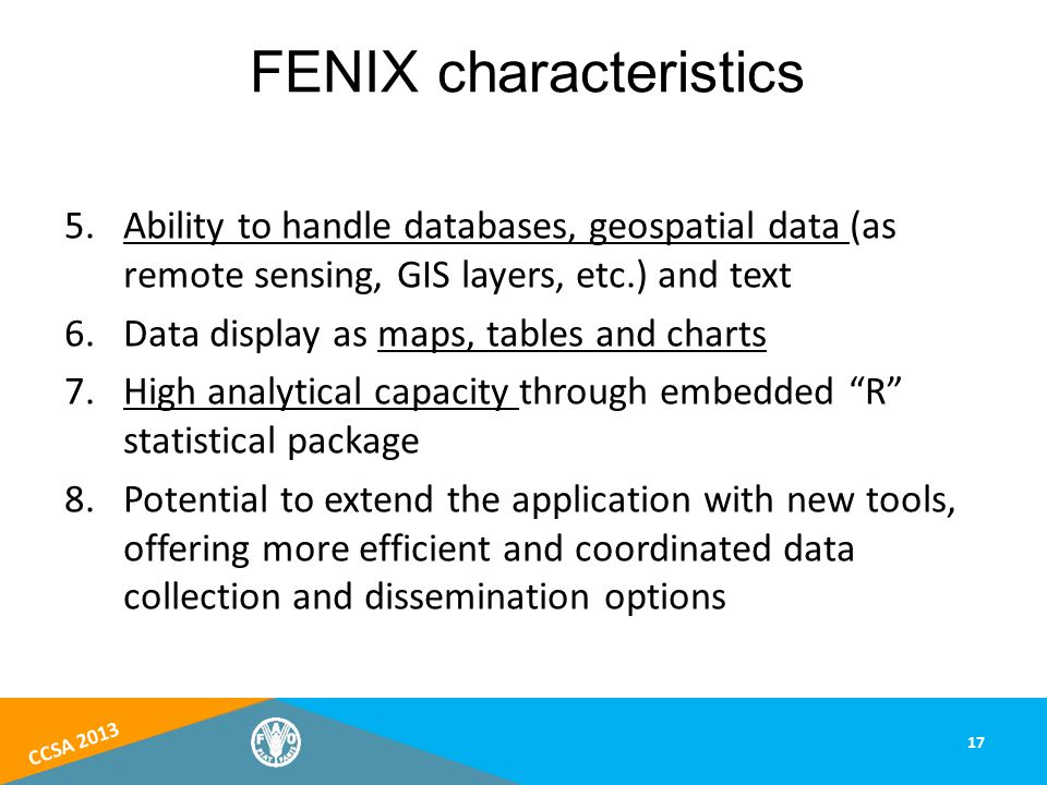 CCSA 2013 5.Ability to handle databases, geospatial data (as remote sensing, GIS layers, etc.) and text 6.Data display as maps, tables and charts 7.High analytical capacity through embedded R statistical package 8.Potential to extend the application with new tools, offering more efficient and coordinated data collection and dissemination options 17 FENIX characteristics