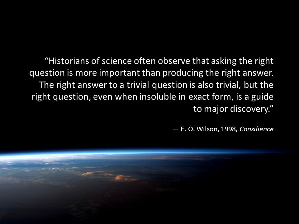 Historians of science often observe that asking the right question is more important than producing the right answer.