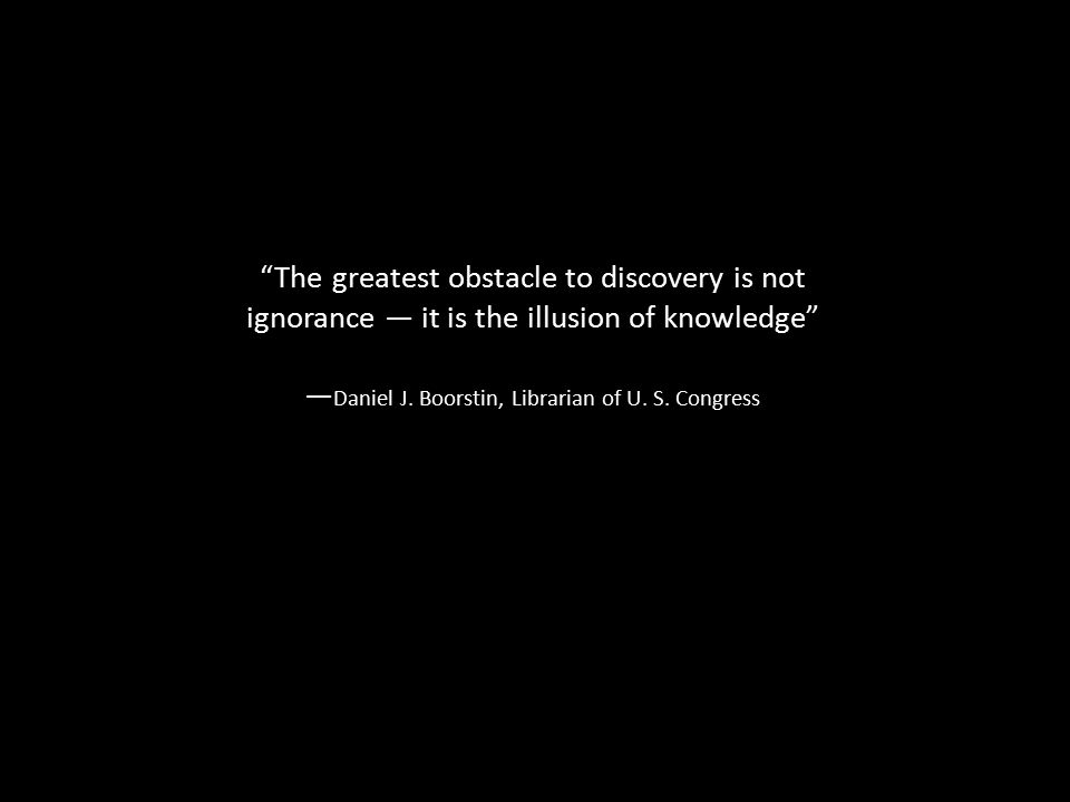 The greatest obstacle to discovery is not ignorance — it is the illusion of knowledge — Daniel J.