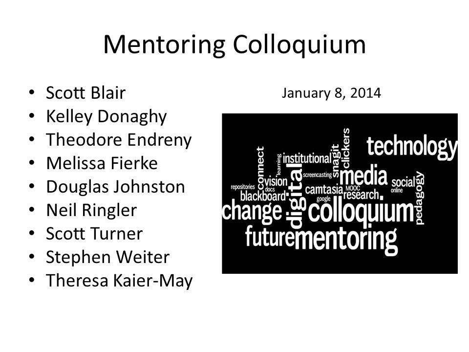 Mentoring Colloquium Results Satisfied with program: 67% S and 28% VS Length: 70% just right, 25% too short Content: 60% agree, 34% strongly agree Organized: 50% agree, 47% strongly agree Achieved its goals: 57% A, 38% SA