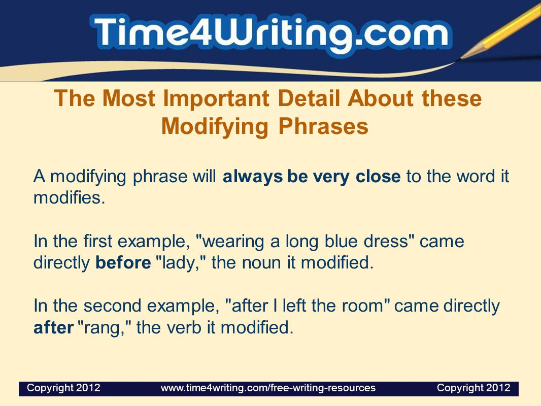 The Most Important Detail About these Modifying Phrases A modifying phrase will always be very close to the word it modifies. In the first example,
