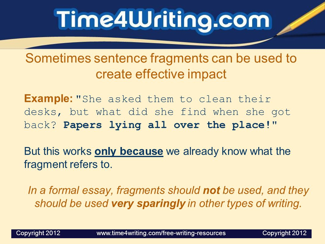 Sometimes sentence fragments can be used to create effective impact Example: