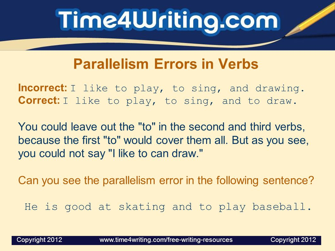Parallelism Errors in Verbs Incorrect: I like to play, to sing, and drawing. Correct: I like to play, to sing, and to draw. You could leave out the