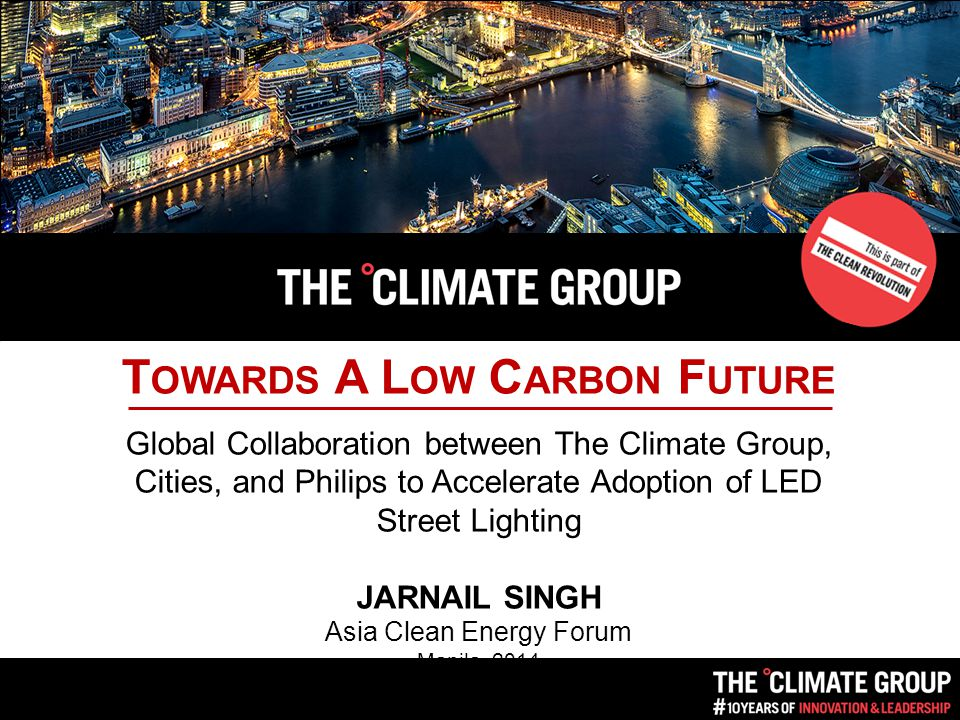 T OWARDS A L OW C ARBON F UTURE Global Collaboration between The Climate Group, Cities, and Philips to Accelerate Adoption of LED Street Lighting JARNAIL SINGH Asia Clean Energy Forum Manila, 2014