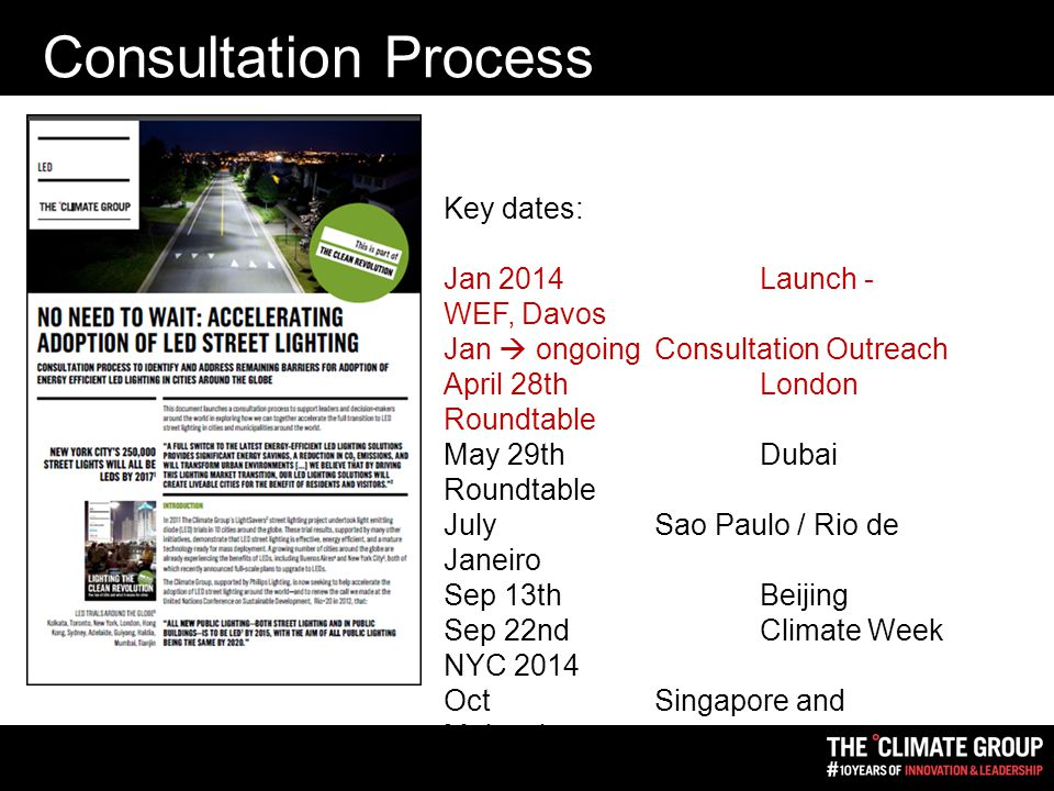 Consultation Process Key dates: Jan 2014Launch - WEF, Davos Jan  ongoing Consultation Outreach April 28thLondon Roundtable May 29th Dubai Roundtable JulySao Paulo / Rio de Janeiro Sep 13th Beijing Sep 22ndClimate Week NYC 2014 OctSingapore and Malaysia Nov/DecIndia Jan 2015Interim report - WEF, Davos