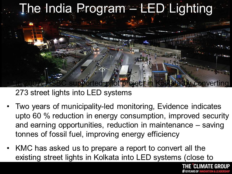 In 2007, HSBC supported pilot project in Kolkata by converting 273 street lights into LED systems Two years of municipality-led monitoring, Evidence indicates upto 60 % reduction in energy consumption, improved security and earning opportunities, reduction in maintenance – saving tonnes of fossil fuel, improving energy efficiency KMC has asked us to prepare a report to convert all the existing street lights in Kolkata into LED systems (close to 300,000) The India Program – LED Lighting