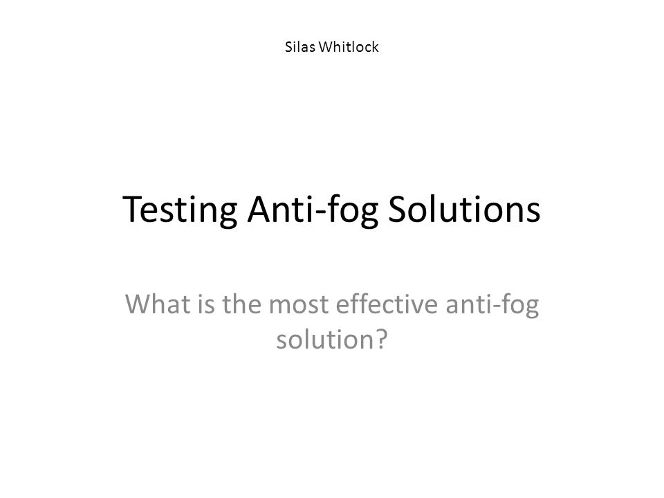 Testing Anti-fog Solutions What is the most effective anti-fog solution? Silas Whitlock