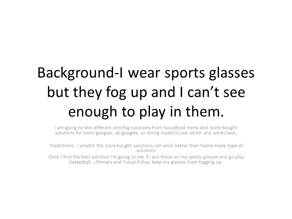 Background-I wear sports glasses but they fog up and I can't see enough to play in them.