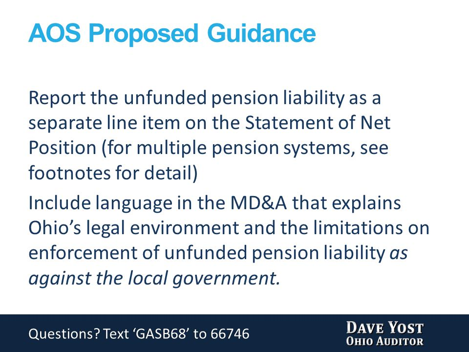 AOS Proposed Guidance Report the unfunded pension liability as a separate line item on the Statement of Net Position (for multiple pension systems, see footnotes for detail) Include language in the MD&A that explains Ohio's legal environment and the limitations on enforcement of unfunded pension liability as against the local government.