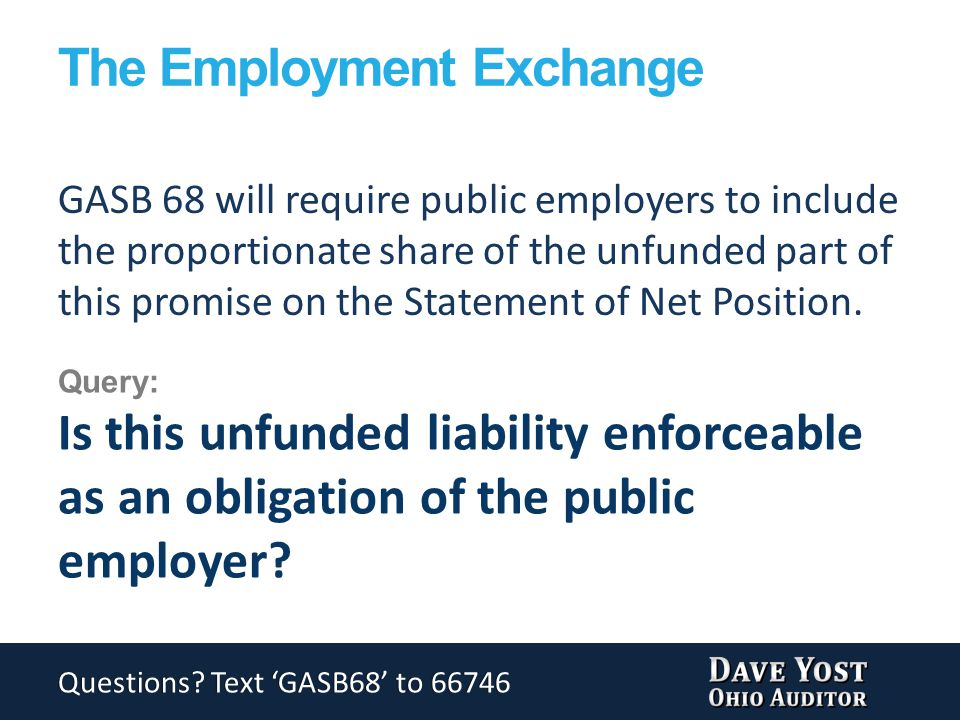 The Employment Exchange GASB 68 will require public employers to include the proportionate share of the unfunded part of this promise on the Statement of Net Position.