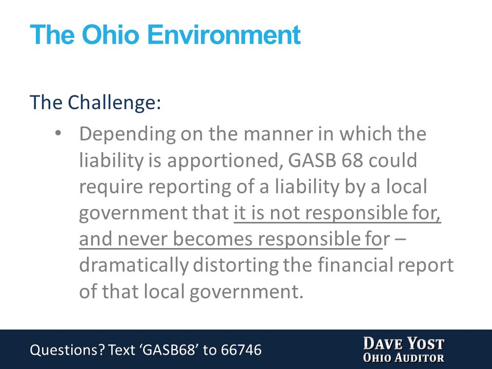 The Ohio Environment The Challenge: Depending on the manner in which the liability is apportioned, GASB 68 could require reporting of a liability by a local government that it is not responsible for, and never becomes responsible for – dramatically distorting the financial report of that local government.