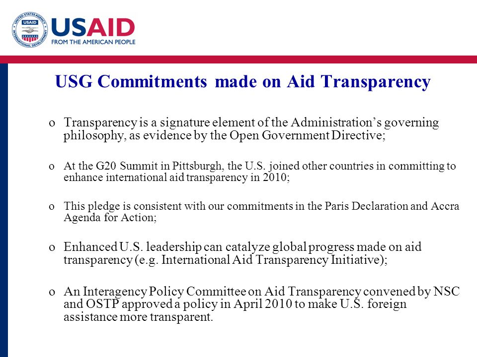 USG Commitments made on Aid Transparency oTransparency is a signature element of the Administration's governing philosophy, as evidence by the Open Government Directive; oAt the G20 Summit in Pittsburgh, the U.S.