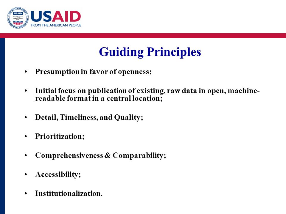 Guiding Principles Presumption in favor of openness; Initial focus on publication of existing, raw data in open, machine- readable format in a central location; Detail, Timeliness, and Quality; Prioritization; Comprehensiveness & Comparability; Accessibility; Institutionalization.