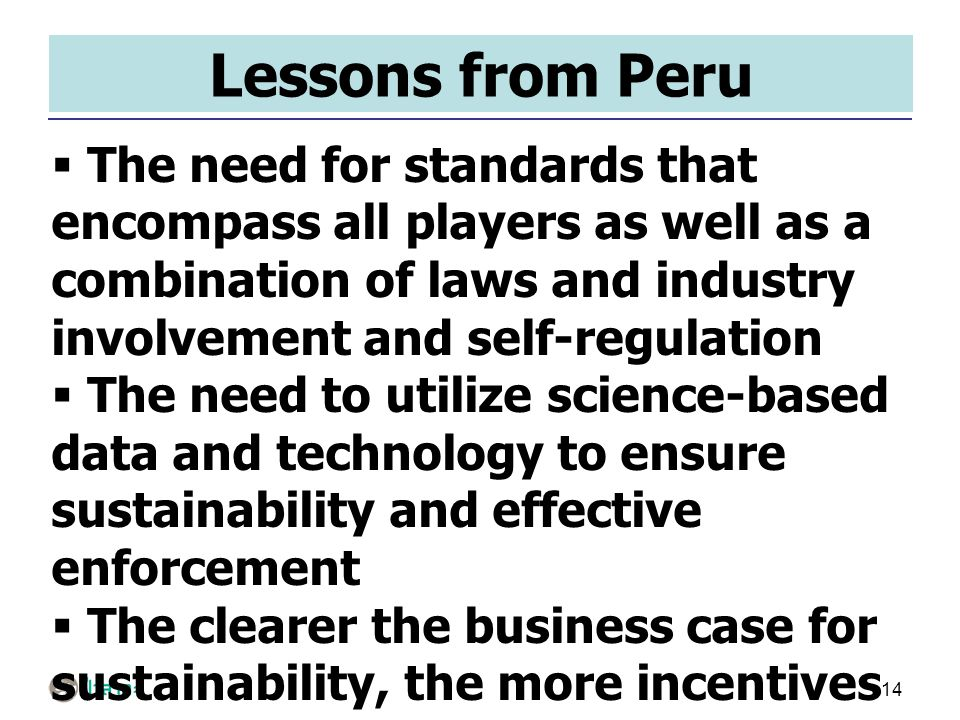14 Lessons from Peru  The need for standards that encompass all players as well as a combination of laws and industry involvement and self-regulation  The need to utilize science-based data and technology to ensure sustainability and effective enforcement  The clearer the business case for sustainability, the more incentives players have to comply with sustainability laws/standards/schemes