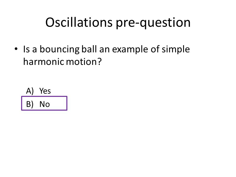 Oscillations pre-question Is a bouncing ball an example of simple harmonic motion A)Yes B)No
