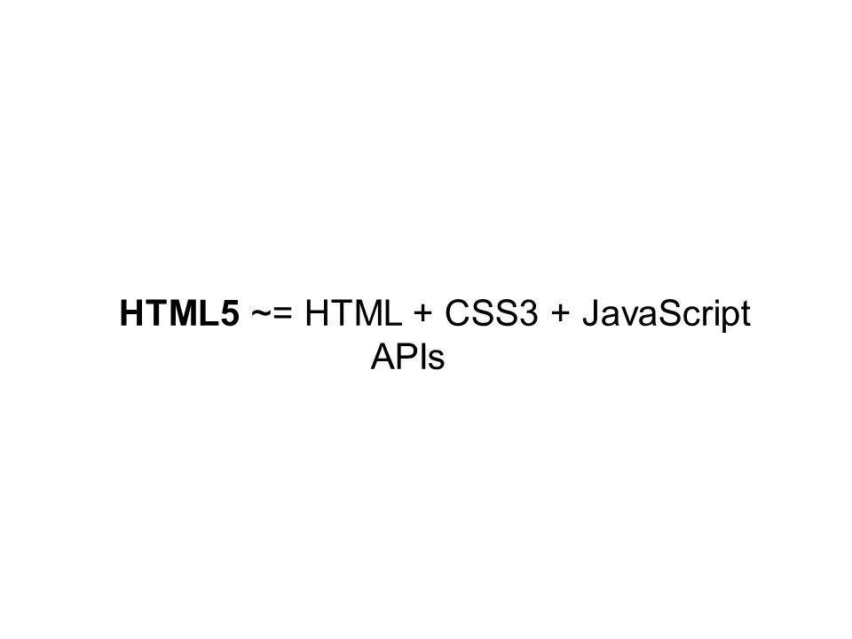HTML5 ~= HTML + CSS3 + JavaScript APIs