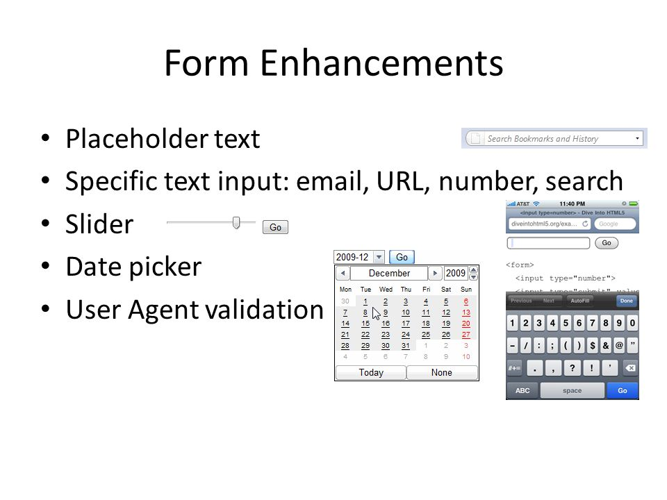 Form Enhancements Placeholder text Specific text input: email, URL, number, search Slider Date picker User Agent validation