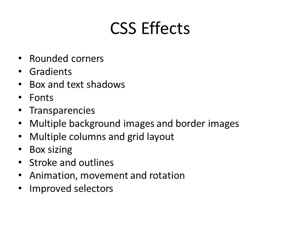 CSS Effects Rounded corners Gradients Box and text shadows Fonts Transparencies Multiple background images and border images Multiple columns and grid layout Box sizing Stroke and outlines Animation, movement and rotation Improved selectors