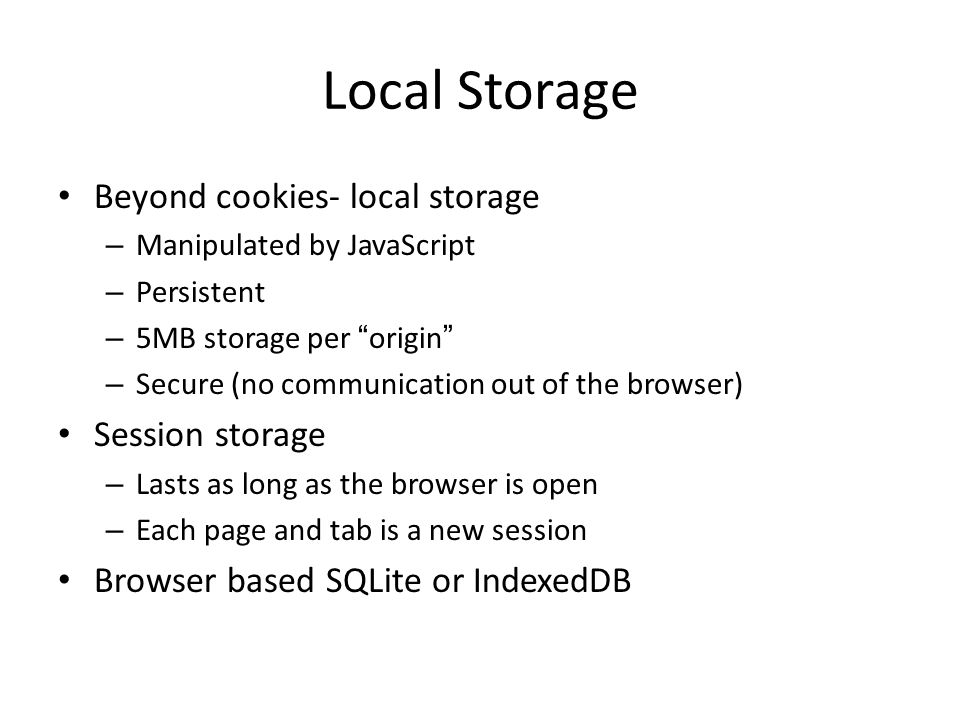 Local Storage Beyond cookies- local storage – Manipulated by JavaScript – Persistent – 5MB storage per origin – Secure (no communication out of the browser) Session storage – Lasts as long as the browser is open – Each page and tab is a new session Browser based SQLite or IndexedDB