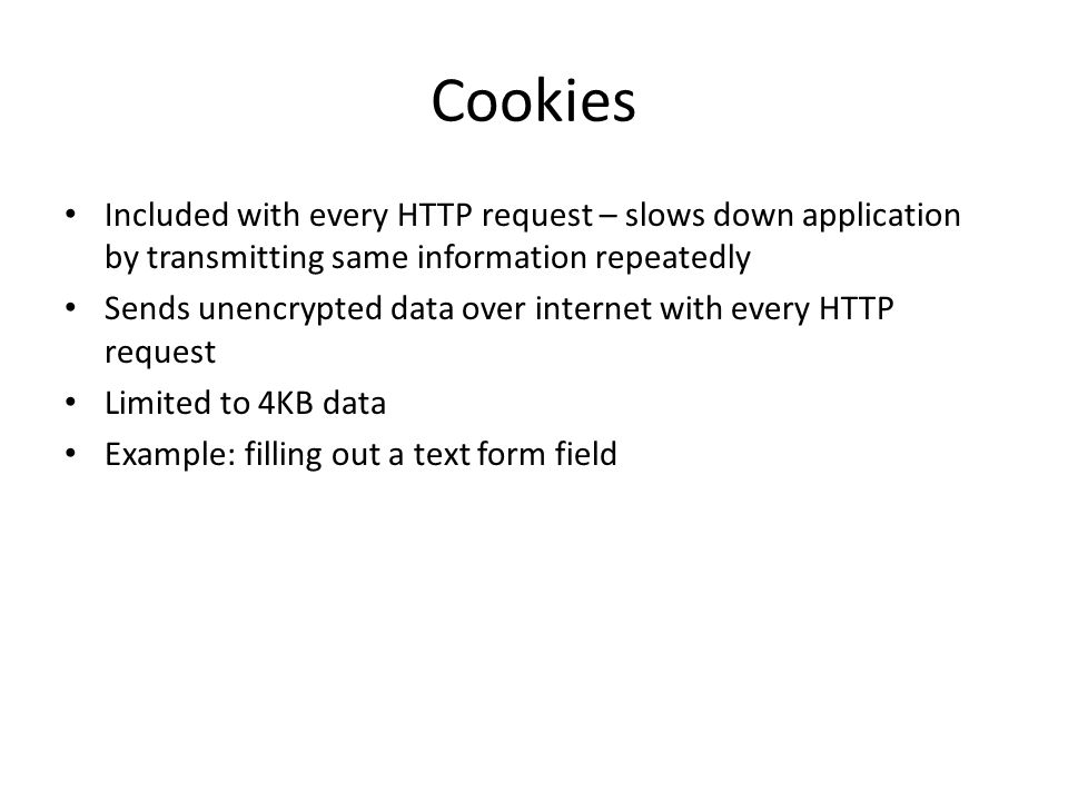 Cookies Included with every HTTP request – slows down application by transmitting same information repeatedly Sends unencrypted data over internet with every HTTP request Limited to 4KB data Example: filling out a text form field