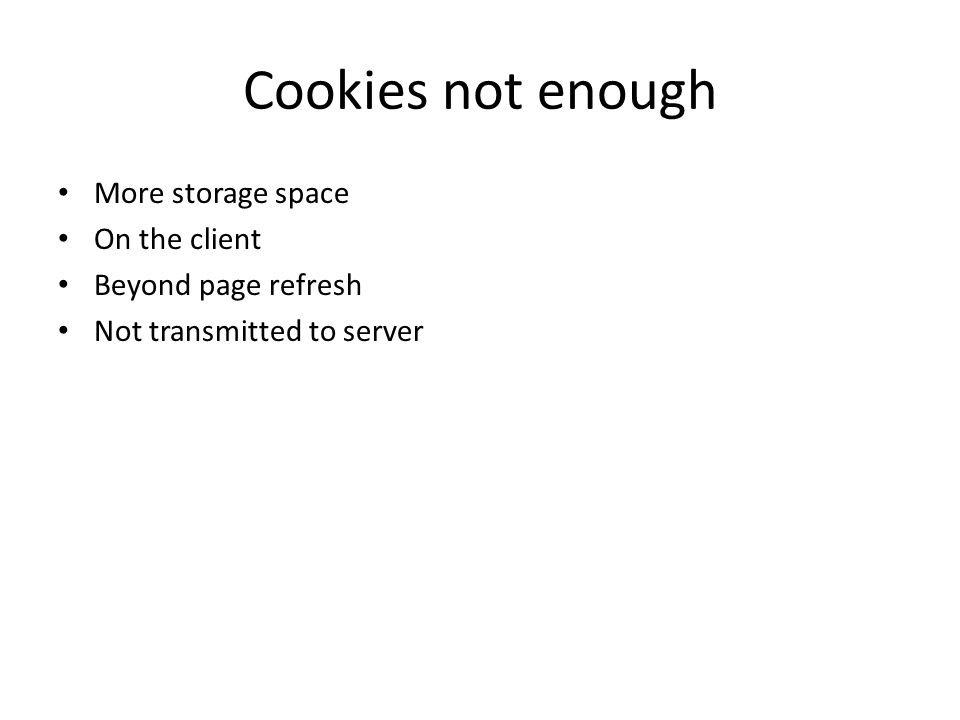 Cookies not enough More storage space On the client Beyond page refresh Not transmitted to server
