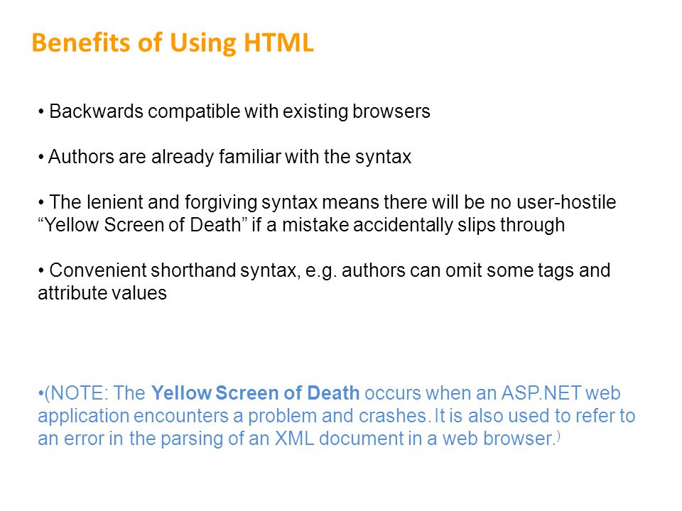 Benefits of Using HTML Backwards compatible with existing browsers Authors are already familiar with the syntax The lenient and forgiving syntax means there will be no user-hostile Yellow Screen of Death if a mistake accidentally slips through Convenient shorthand syntax, e.g.