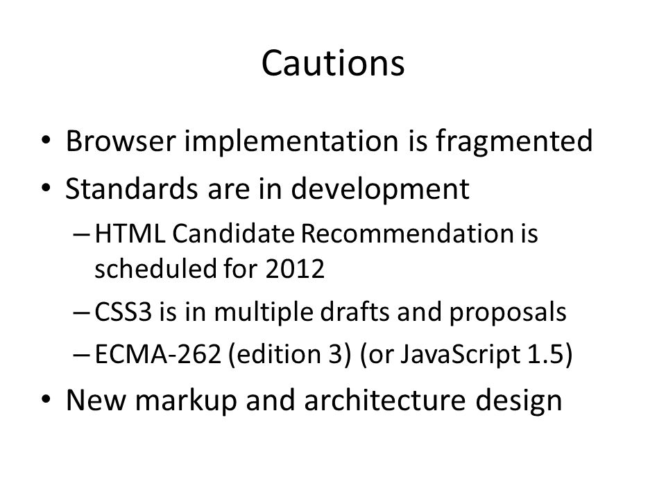 Cautions Browser implementation is fragmented Standards are in development – HTML Candidate Recommendation is scheduled for 2012 – CSS3 is in multiple drafts and proposals – ECMA-262 (edition 3) (or JavaScript 1.5) New markup and architecture design