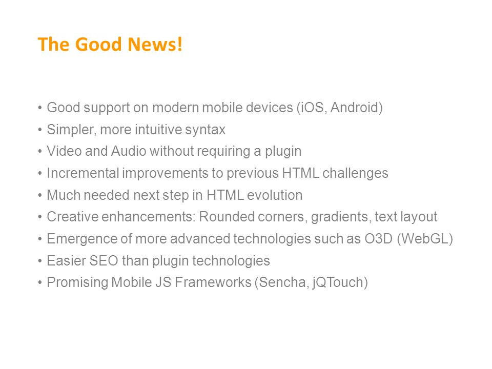 The Good News! Good support on modern mobile devices (iOS, Android) Simpler, more intuitive syntax Video and Audio without requiring a plugin Incremen