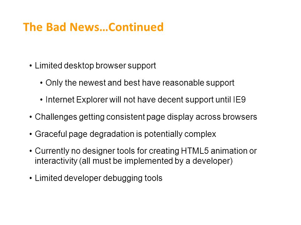 The Bad News…Continued Limited desktop browser support Only the newest and best have reasonable support Internet Explorer will not have decent support until IE9 Challenges getting consistent page display across browsers Graceful page degradation is potentially complex Currently no designer tools for creating HTML5 animation or interactivity (all must be implemented by a developer) Limited developer debugging tools