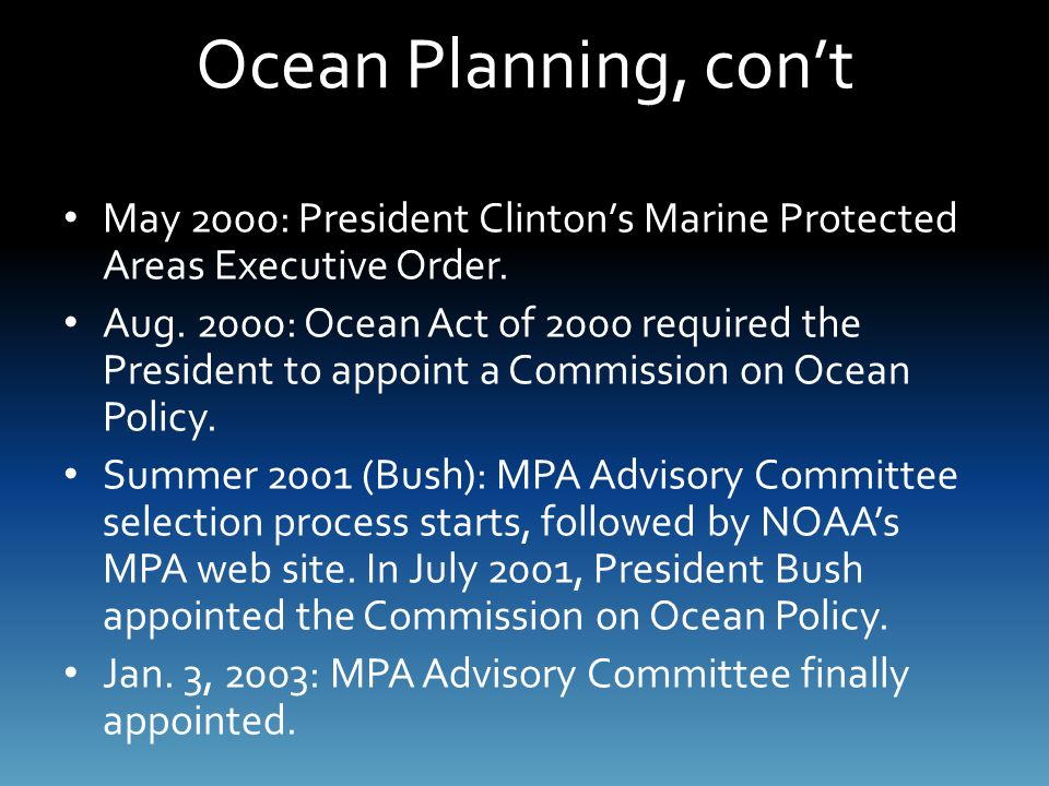 Ocean Planning, con't May 2000: President Clinton's Marine Protected Areas Executive Order. Aug. 2000: Ocean Act of 2000 required the President to app