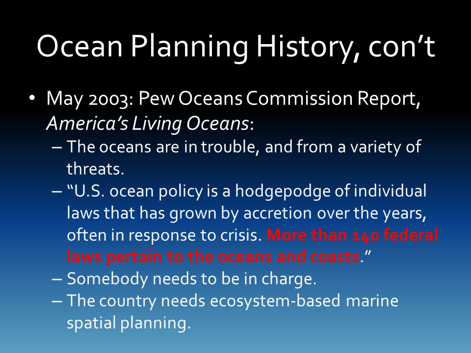 Ocean Planning History, con't May 2003: Pew Oceans Commission Report, America's Living Oceans: – The oceans are in trouble, and from a variety of threats.