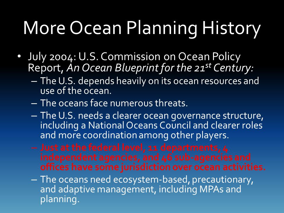 More Ocean Planning History July 2004: U.S. Commission on Ocean Policy Report, An Ocean Blueprint for the 21 st Century: – The U.S. depends heavily on