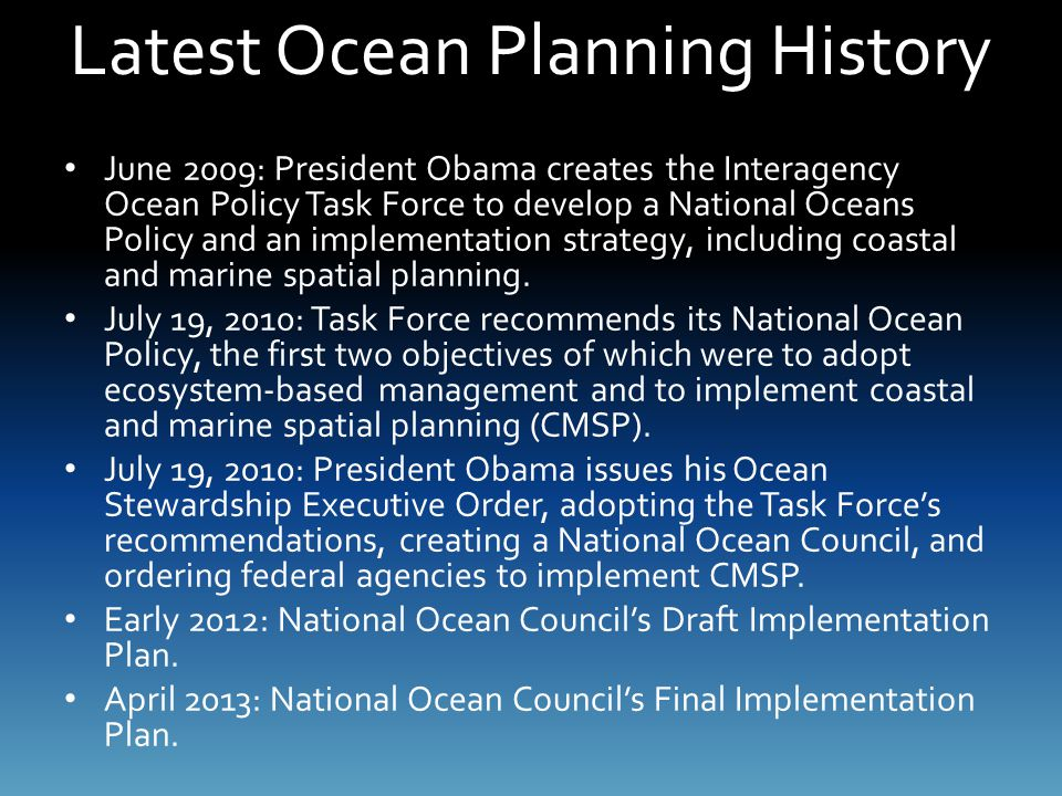 Latest Ocean Planning History June 2009: President Obama creates the Interagency Ocean Policy Task Force to develop a National Oceans Policy and an im