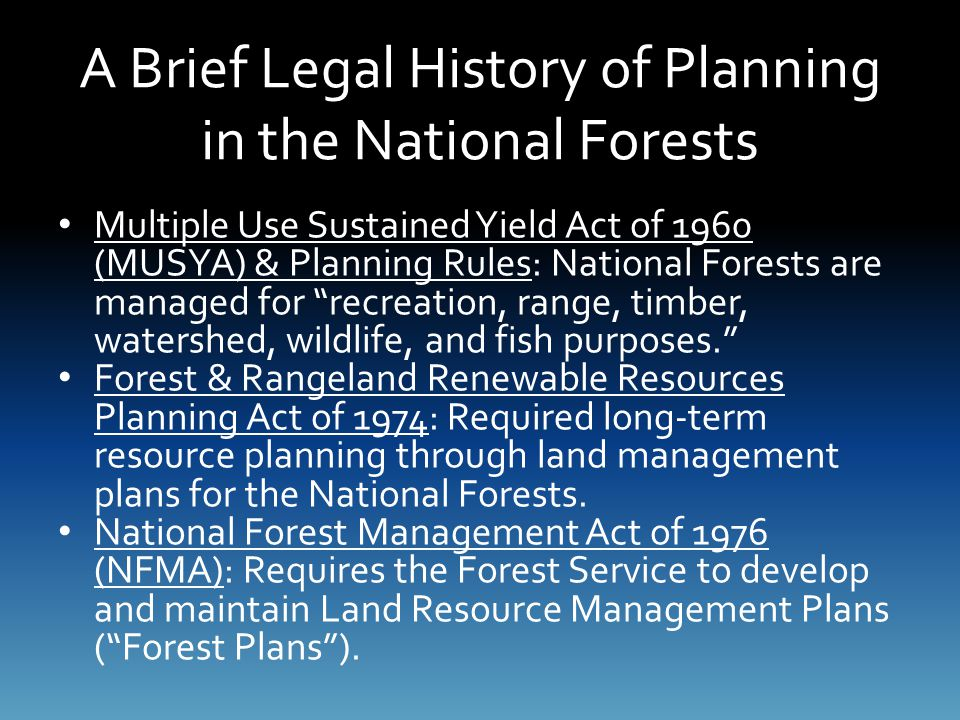 A Brief Legal History of Planning in the National Forests Multiple Use Sustained Yield Act of 1960 (MUSYA) & Planning Rules: National Forests are managed for recreation, range, timber, watershed, wildlife, and fish purposes. Forest & Rangeland Renewable Resources Planning Act of 1974: Required long-term resource planning through land management plans for the National Forests.