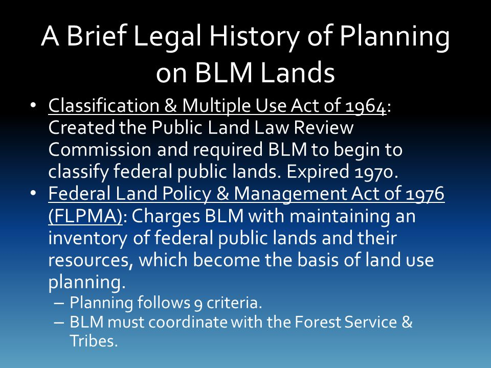 A Brief Legal History of Planning on BLM Lands Classification & Multiple Use Act of 1964: Created the Public Land Law Review Commission and required BLM to begin to classify federal public lands.