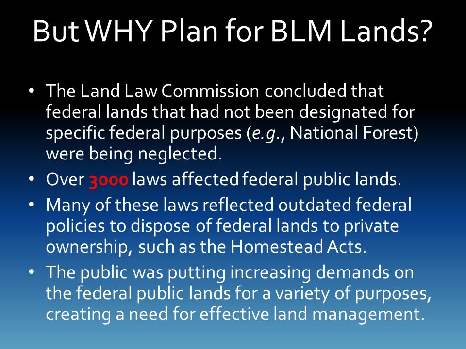 But WHY Plan for BLM Lands? The Land Law Commission concluded that federal lands that had not been designated for specific federal purposes (e.g., Nat