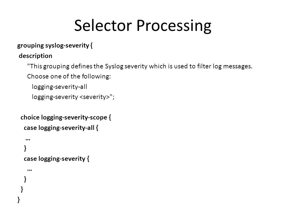 Selector Processing grouping syslog-severity { description This grouping defines the Syslog severity which is used to filter log messages.