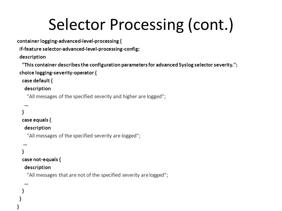 Selector Processing (cont.) container logging-advanced-level-processing { if-feature selector-advanced-level-processing-config; description This container describes the configuration parameters for advanced Syslog selector severity. ; choice logging-severity-operator { case default { description All messages of the specified severity and higher are logged ; … } case equals { description All messages of the specified severity are logged ; … } case not-equals { description All messages that are not of the specified severity are logged ; … }