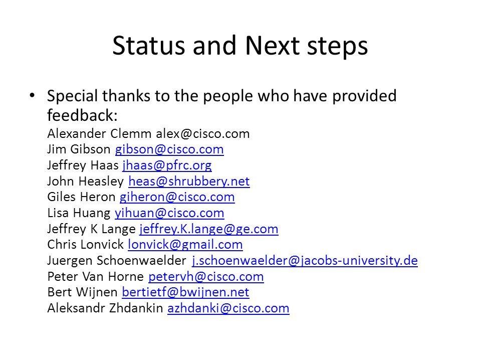 Status and Next steps Special thanks to the people who have provided feedback: Alexander Clemm alex@cisco.com Jim Gibson gibson@cisco.com Jeffrey Haas jhaas@pfrc.org John Heasley heas@shrubbery.net Giles Heron giheron@cisco.com Lisa Huang yihuan@cisco.com Jeffrey K Lange jeffrey.K.lange@ge.com Chris Lonvick lonvick@gmail.com Juergen Schoenwaelder j.schoenwaelder@jacobs-university.de Peter Van Horne petervh@cisco.com Bert Wijnen bertietf@bwijnen.net Aleksandr Zhdankin azhdanki@cisco.comgibson@cisco.comjhaas@pfrc.orgheas@shrubbery.netgiheron@cisco.comyihuan@cisco.comjeffrey.K.lange@ge.comlonvick@gmail.comj.schoenwaelder@jacobs-university.depetervh@cisco.combertietf@bwijnen.netazhdanki@cisco.com