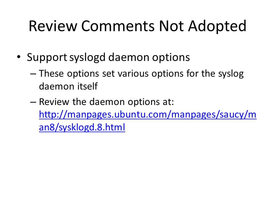 Review Comments Not Adopted Support syslogd daemon options – These options set various options for the syslog daemon itself – Review the daemon options at: http://manpages.ubuntu.com/manpages/saucy/m an8/sysklogd.8.html http://manpages.ubuntu.com/manpages/saucy/m an8/sysklogd.8.html