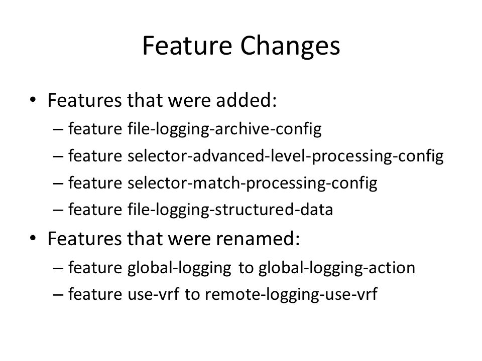 Feature Changes Features that were added: – feature file-logging-archive-config – feature selector-advanced-level-processing-config – feature selector-match-processing-config – feature file-logging-structured-data Features that were renamed: – feature global-logging to global-logging-action – feature use-vrf to remote-logging-use-vrf
