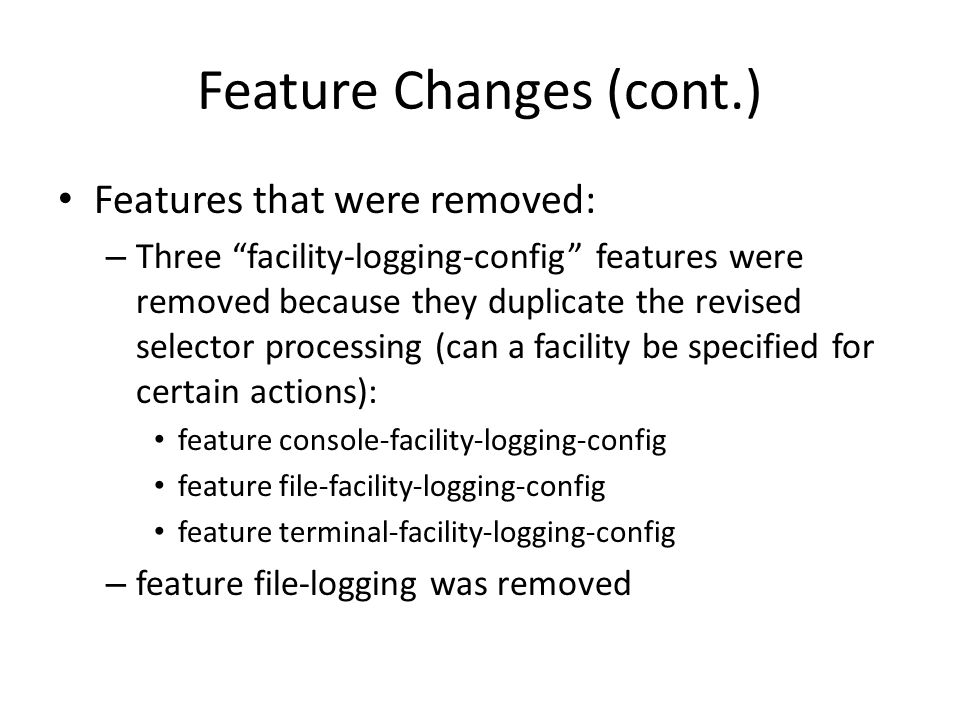 Feature Changes (cont.) Features that were removed: – Three facility-logging-config features were removed because they duplicate the revised selector processing (can a facility be specified for certain actions): feature console-facility-logging-config feature file-facility-logging-config feature terminal-facility-logging-config – feature file-logging was removed