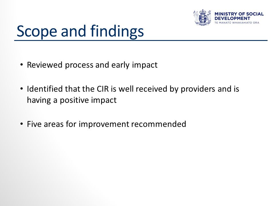 Scope and findings Reviewed process and early impact Identified that the CIR is well received by providers and is having a positive impact Five areas for improvement recommended