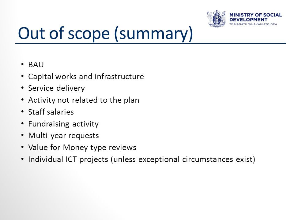 Out of scope (summary) BAU Capital works and infrastructure Service delivery Activity not related to the plan Staff salaries Fundraising activity Multi-year requests Value for Money type reviews Individual ICT projects (unless exceptional circumstances exist)